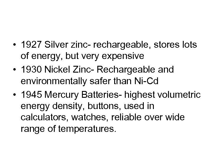 • 1927 Silver zinc- rechargeable, stores lots of energy, but very expensive •