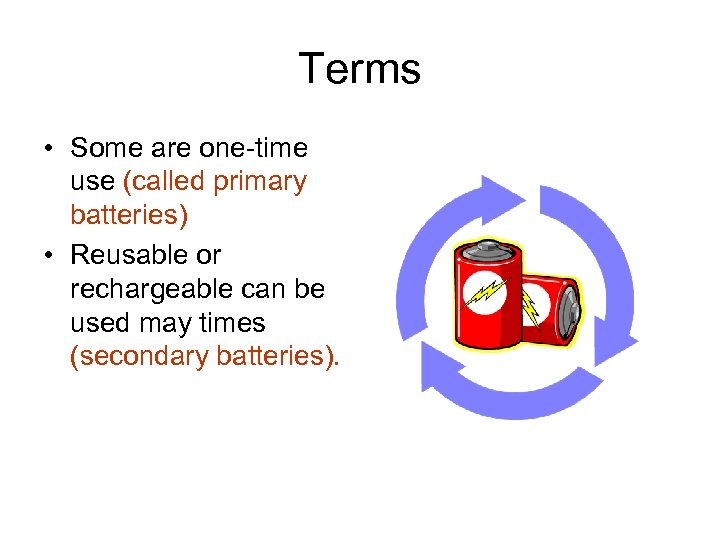 Terms • Some are one-time use (called primary batteries) • Reusable or rechargeable can