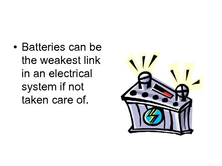 • Batteries can be the weakest link in an electrical system if not
