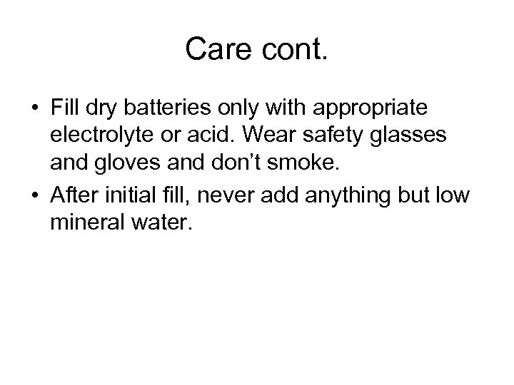 Care cont. • Fill dry batteries only with appropriate electrolyte or acid. Wear safety