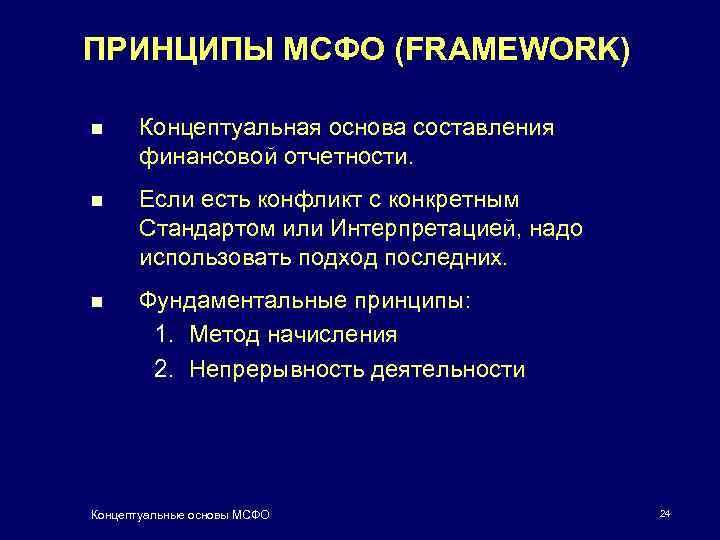 ПРИНЦИПЫ МСФО (FRAMEWORK) n Концептуальная основа составления финансовой отчетности. n Если есть конфликт с