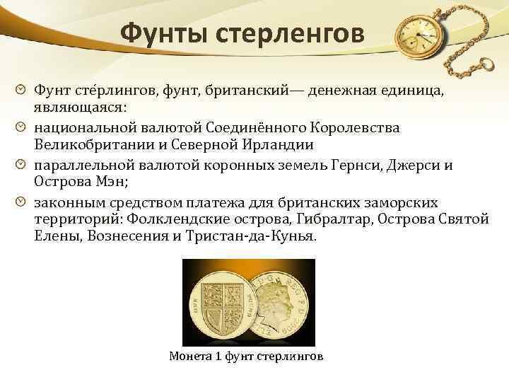 Фунты стерленгов Фунт сте рлингов, фунт, британский— денежная единица, являющаяся: национальной валютой Соединённого Королевства