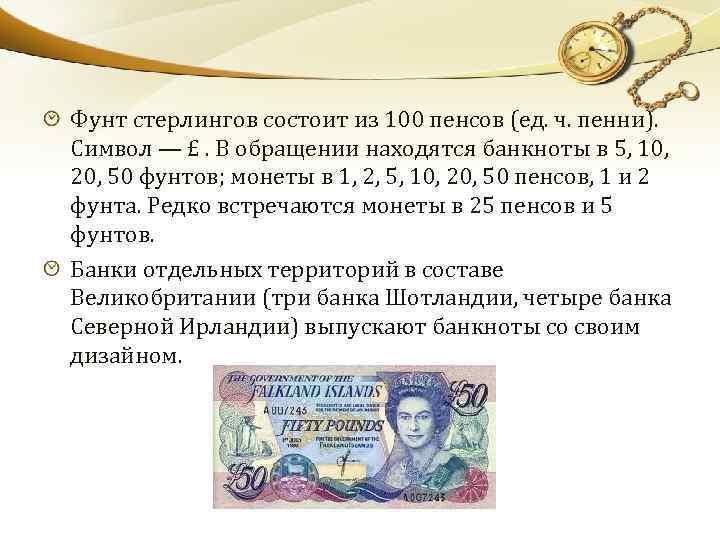 Фунт стерлингов состоит из 100 пенсов (ед. ч. пенни). Символ — £. В обращении