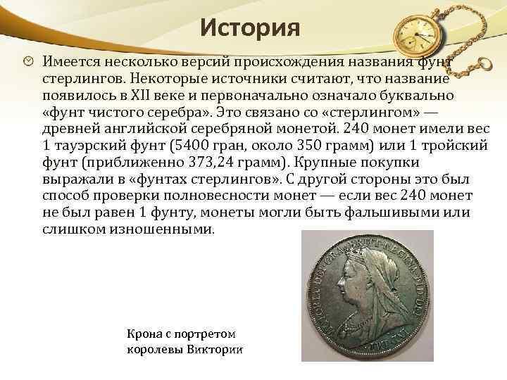 История Имеется несколько версий происхождения названия фунт стерлингов. Некоторые источники считают, что название появилось