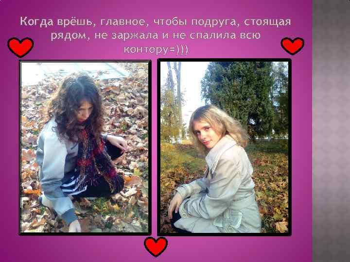 Когда врёшь, главное, чтобы подруга, стоящая рядом, не заржала и не спалила всю контору=)))