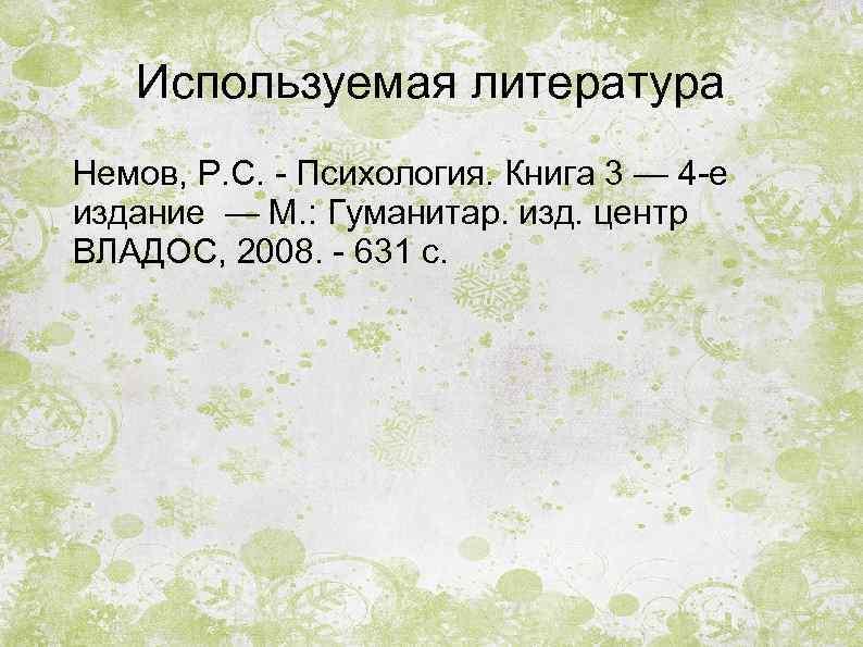 Используемая литература Немов, Р. С. - Психология. Книга 3 — 4 -е издание —