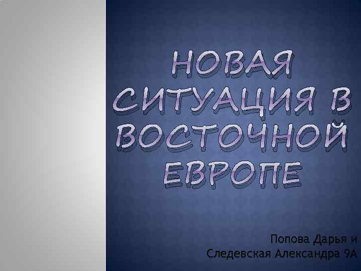 НОВАЯ СИТУАЦИЯ В ВОСТОЧНОЙ ЕВРОПЕ Попова Дарья и Следевская Александра 9 А