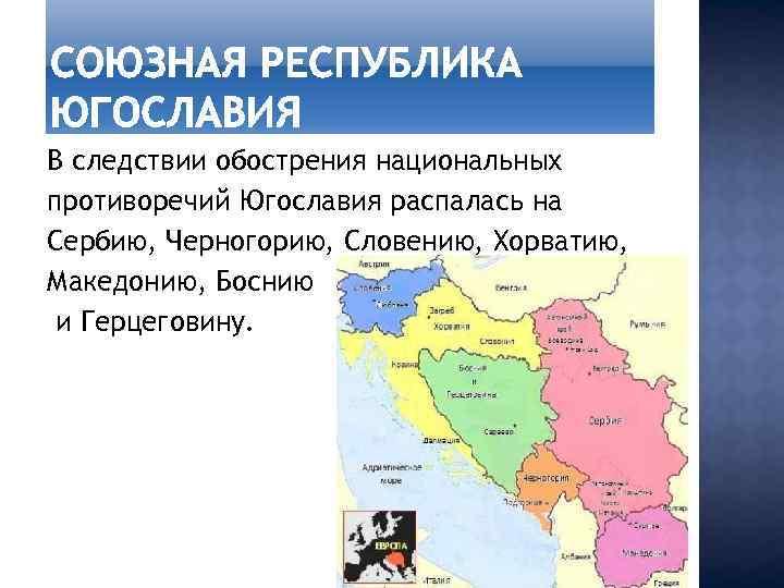 В следствии обострения национальных противоречий Югославия распалась на Сербию, Черногорию, Словению, Хорватию, Македонию, Боснию