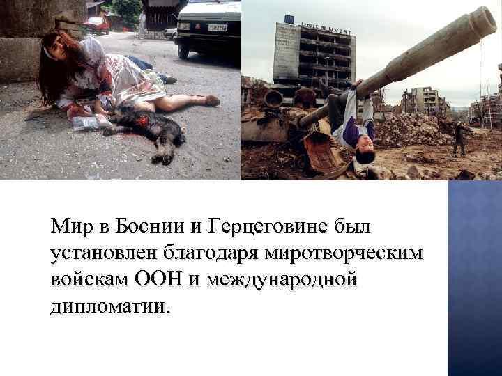 Мир в Боснии и Герцеговине был установлен благодаря миротворческим войскам ООН и международной дипломатии.