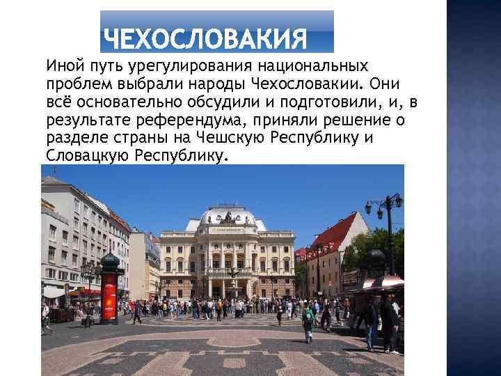 Иной путь урегулирования национальных проблем выбрали народы Чехословакии. Они всё основательно обсудили и подготовили,