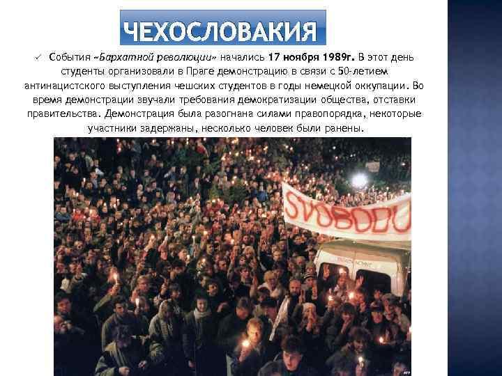 ЧЕХОСЛОВАКИЯ События «Бархатной революции» начались 17 ноября 1989 г. В этот день студенты организовали