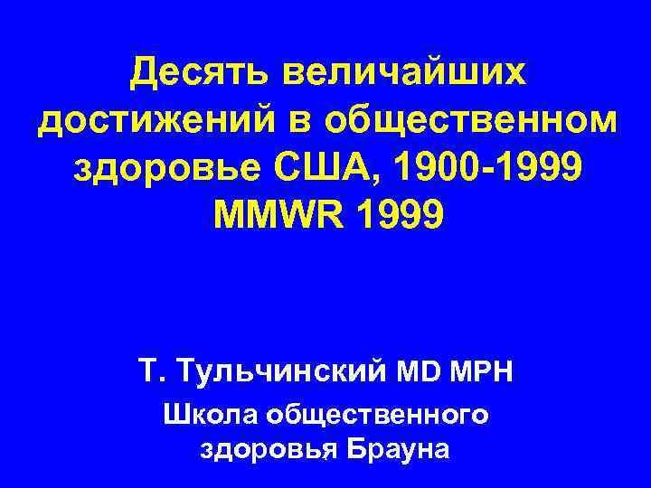 Десять величайших достижений в общественном здоровье США, 1900 -1999 MMWR 1999 Т. Тульчинский MD