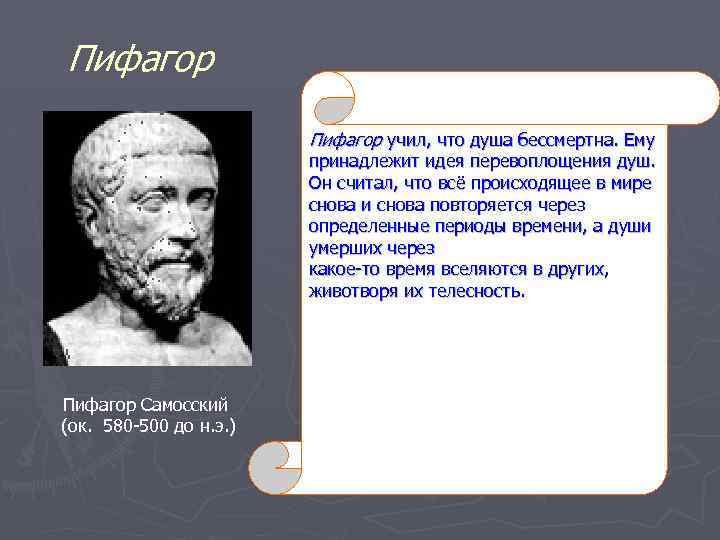 Пифагор учил, что душа бессмертна. Ему принадлежит идея перевоплощения душ. Он считал, что всё