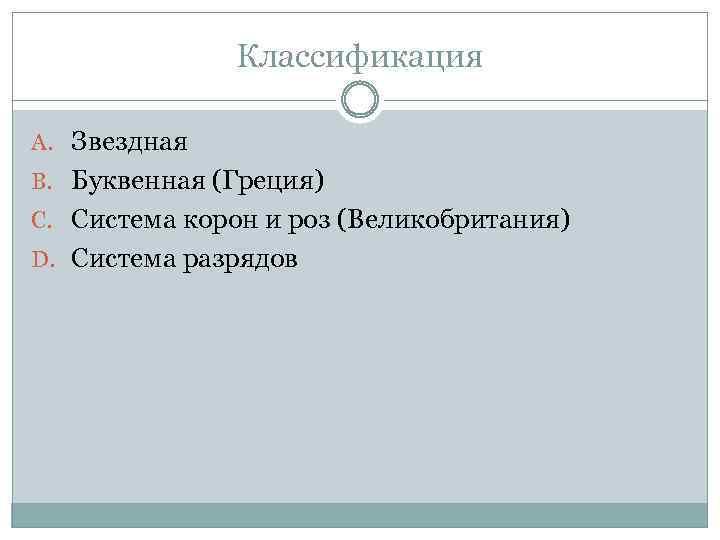 Классификация A. Звездная B. Буквенная (Греция) C. Система корон и роз (Великобритания) D. Система