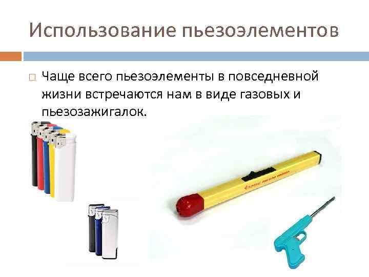 Использование пьезоэлементов Чаще всего пьезоэлементы в повседневной жизни встречаются нам в виде газовых и