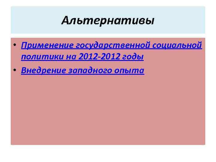 Альтернативы • Применение государственной социальной политики на 2012 -2012 годы • Внедрение западного опыта