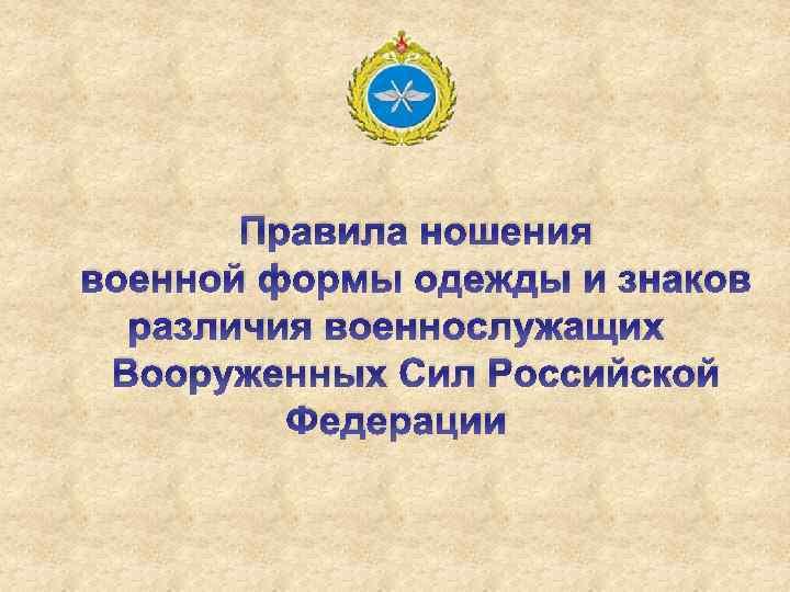 Правила ношения военной формы одежды и знаков различия военнослужащих Вооруженных Сил Российской Федерации