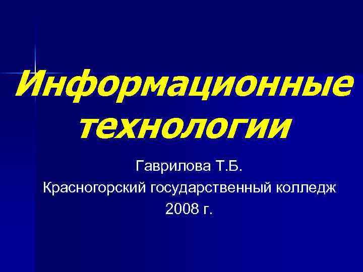 Информационные технологии Гаврилова Т. Б. Красногорский государственный колледж 2008 г.
