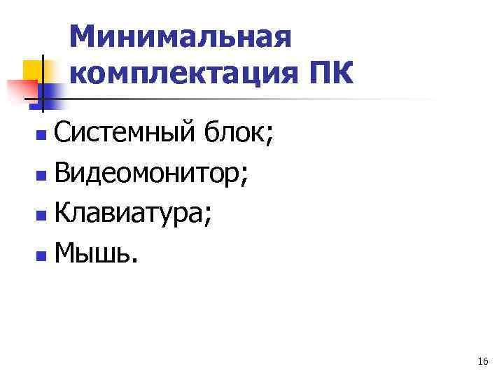 Минимальная комплектация ПК Системный блок; n Видеомонитор; n Клавиатура; n Мышь. n 16