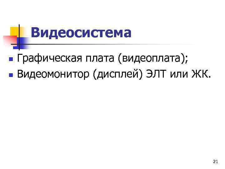 Видеосистема n n Графическая плата (видеоплата); Видеомонитор (дисплей) ЭЛТ или ЖК. 21