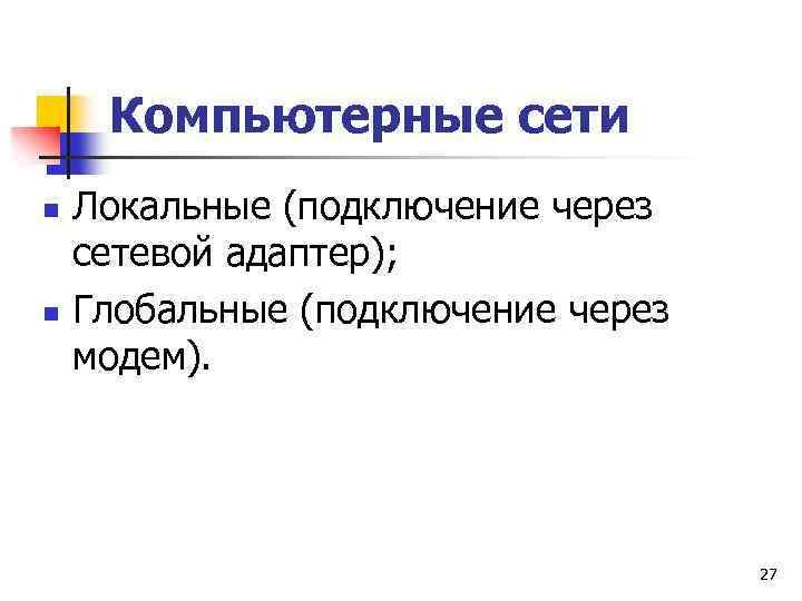 Компьютерные сети n n Локальные (подключение через сетевой адаптер); Глобальные (подключение через модем). 27