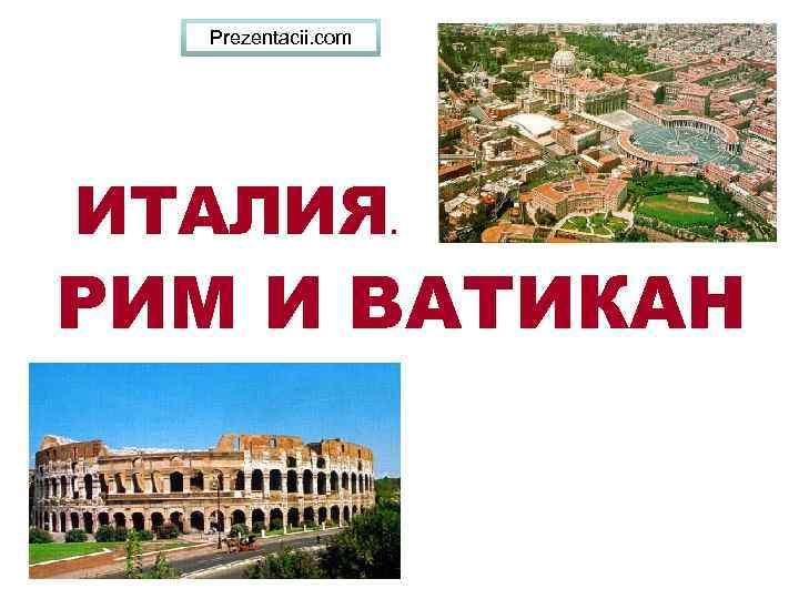 Prezentacii. com ИТАЛИЯ . РИМ И ВАТИКАН