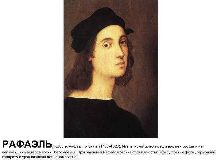 РАФАЭЛЬ, собств. Рафаэлло Санти (1483– 1520), Итальянский живописец и архитектор, один из величайших мастеров