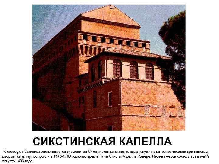 СИКСТИНСКАЯ КАПЕЛЛА К северу от базилики располагается знаменитая Сикстинская капелла, которая служит в качестве