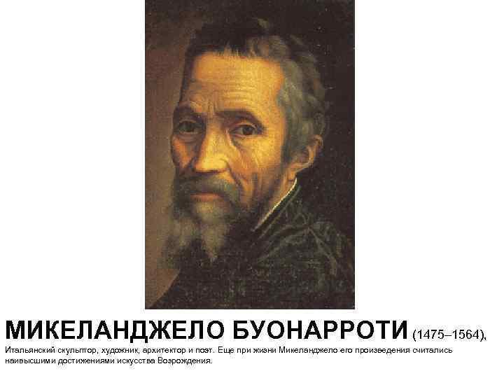 МИКЕЛАНДЖЕЛО БУОНАРРОТИ (1475– 1564), Итальянский скульптор, художник, архитектор и поэт. Еще при жизни Микеланджело