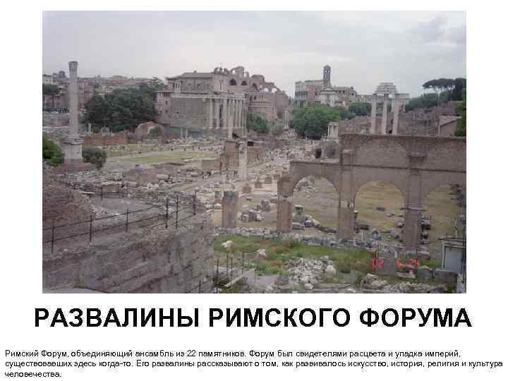 РАЗВАЛИНЫ РИМСКОГО ФОРУМА Римский Форум, объединяющий ансамбль из 22 памятников. Форум был свидетелями расцвета