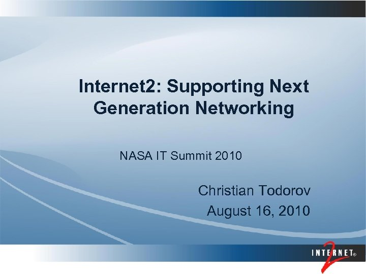 Internet 2: Supporting Next Generation Networking NASA IT Summit 2010 Christian Todorov August 16,