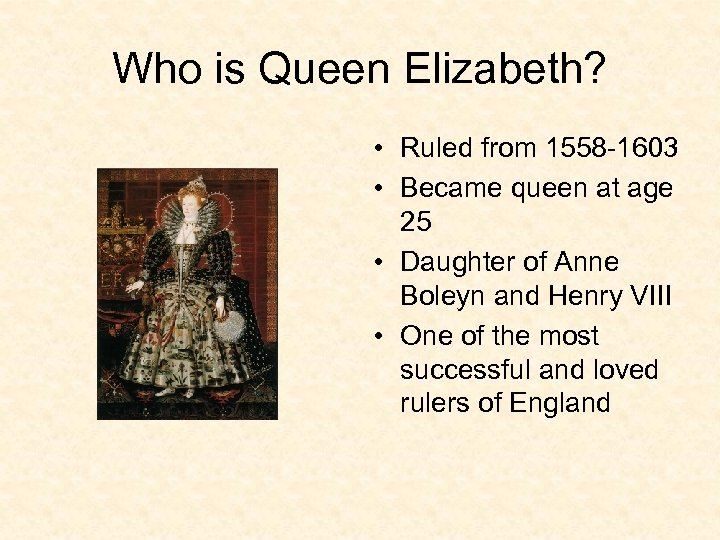 Who is Queen Elizabeth? • Ruled from 1558 -1603 • Became queen at age