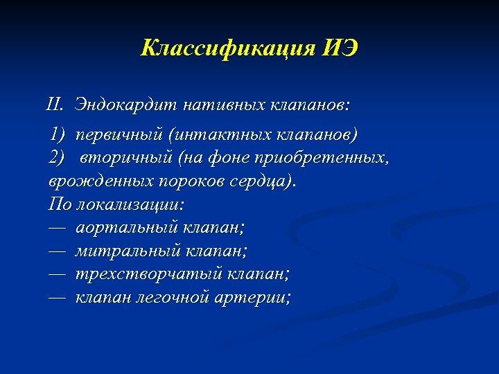 Классификация ИЭ II. Эндокардит нативных клапанов: 1) первичный (интактных клапанов) 2) вторичный (на фоне