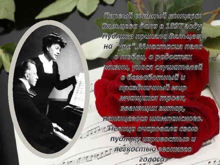 Первый сольный концерт Вяльцева дала в 1897 году. Публика приняла Вяльцеву на