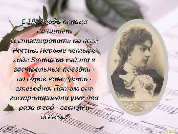 С 1902 года певица начинает гастролировать по всей России. Первые четыре года Вяльцева ездила