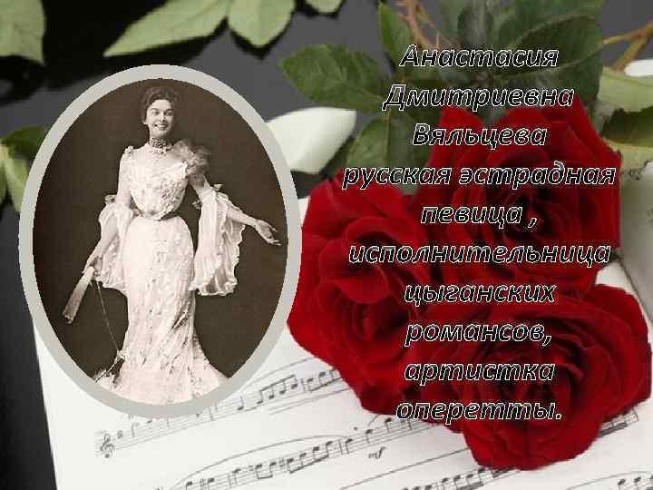 Анастасия Дмитриевна Вяльцева русская эстрадная певица , исполнительница цыганских романсов, артистка оперетты.