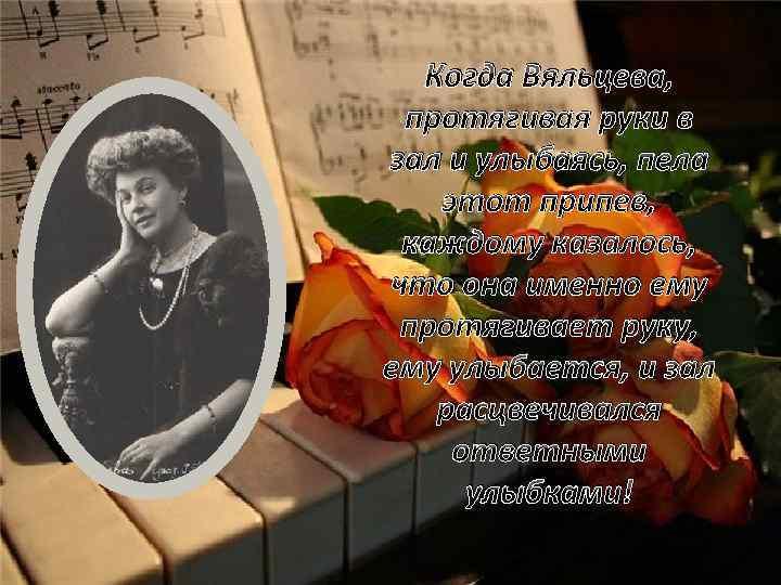 Когда Вяльцева, протягивая руки в зал и улыбаясь, пела этот припев, каждому казалось, что