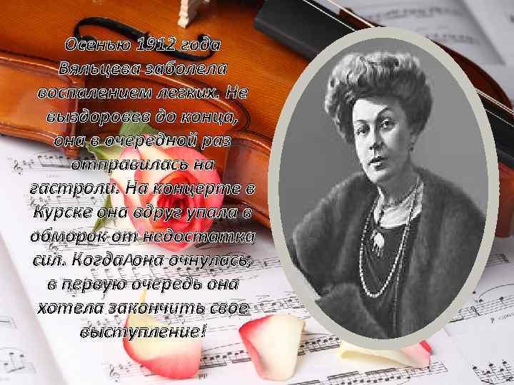 Осенью 1912 года Вяльцева заболела воспалением легких. Не выздоровев до конца, она в очередной