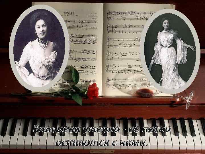 Вяльцева умерла - ее песни остаются с нами.