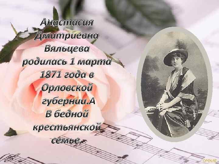 Анастасия Дмитриевна Вяльцева родилась 1 марта 1871 года в Орловской губернии. В бедной крестьянской