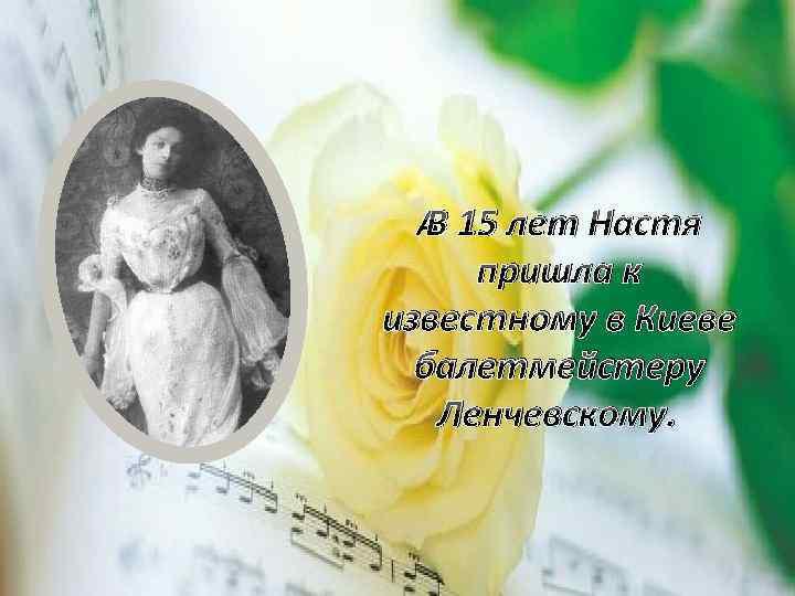 В 15 лет Настя пришла к известному в Киеве балетмейстеру Ленчевскому.