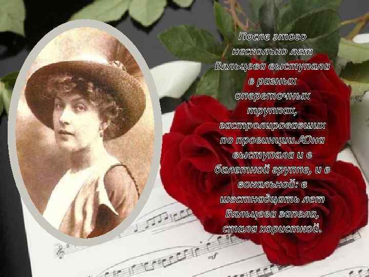 После этого несколько лет Вяльцева выступала в разных опереточных труппах, гастролировавших по провинции. Она