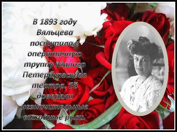 В 1893 году Вяльцева поступила в опереточную труппу Малого Петербургского театра. Ей доверяли незначительные