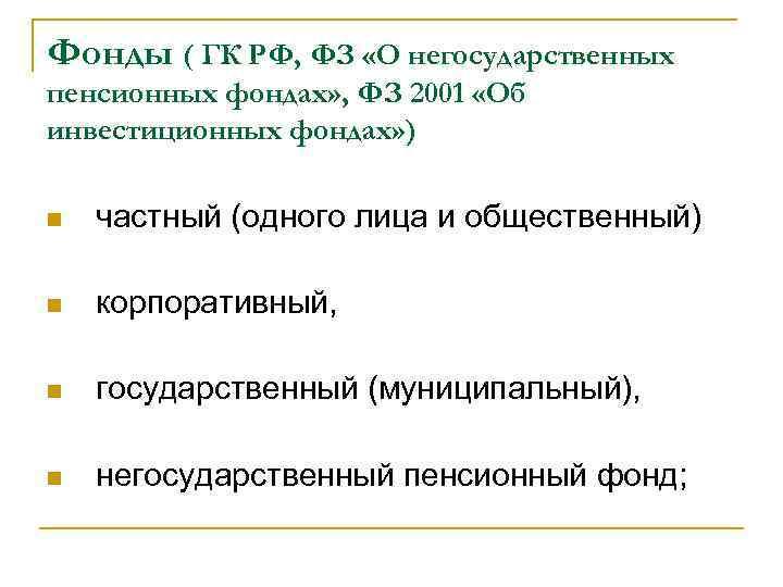 Фонды ( ГК РФ, ФЗ «О негосударственных пенсионных фондах» , ФЗ 2001 «Об инвестиционных