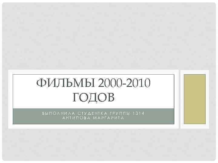 ФИЛЬМЫ 2000 -2010 ГОДОВ ВЫПОЛНИЛА СТУДЕНТКА ГРУППЫ 1314 АНТИПОВА МАРГАРИТА
