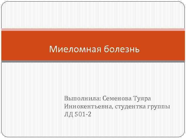 Миеломная болезнь Выполнила: Семенова Туяра Иннокентьевна, студентка группы ЛД 501 -2