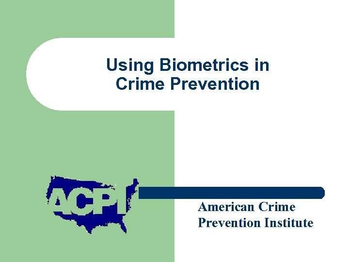 Using Biometrics in Crime Prevention Presented by American Crime Prevention Institute