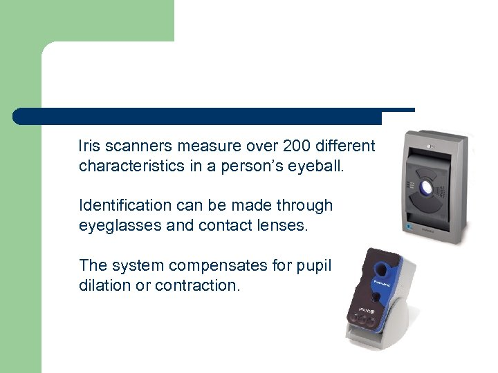 Iris scanners measure over 200 different characteristics in a person's eyeball. Identification can be