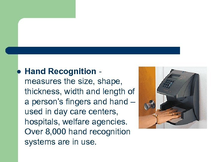 l Hand Recognition measures the size, shape, thickness, width and length of a person's