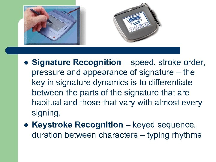 l l Signature Recognition – speed, stroke order, pressure and appearance of signature –